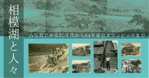 相模湖と人々 ー古写真でみる30年代から64年東京オリンピックまでーのタイトル画像